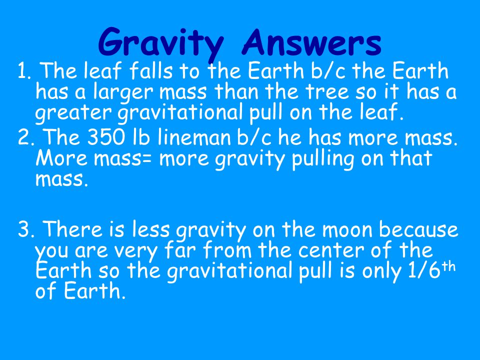 Gravity Answers 1. The leaf falls to the Earth b/c the Earth has a larger mass than the tree so it has a greater gravitational pull on the leaf.