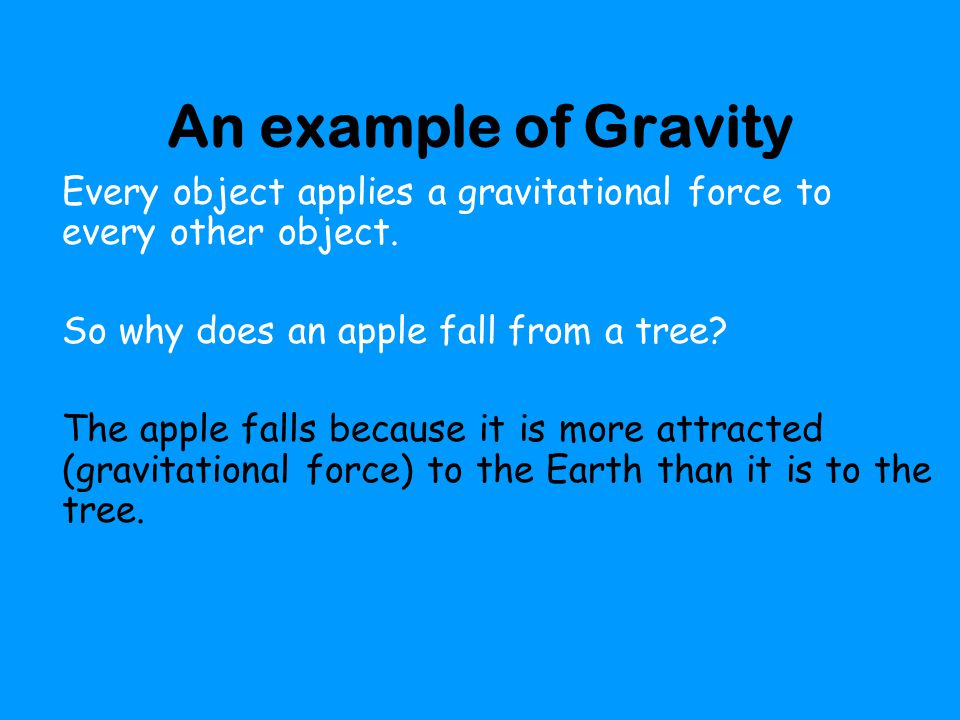 An example of Gravity Every object applies a gravitational force to every other object. So why does an apple fall from a tree
