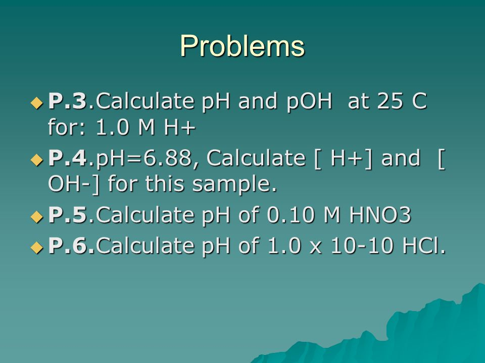 Problems P.3.Calculate pH and pOH at 25 C for: 1.0 M H+