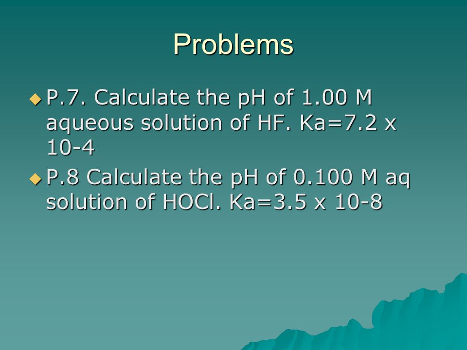 Problems P.7. Calculate the pH of 1.00 M aqueous solution of HF.