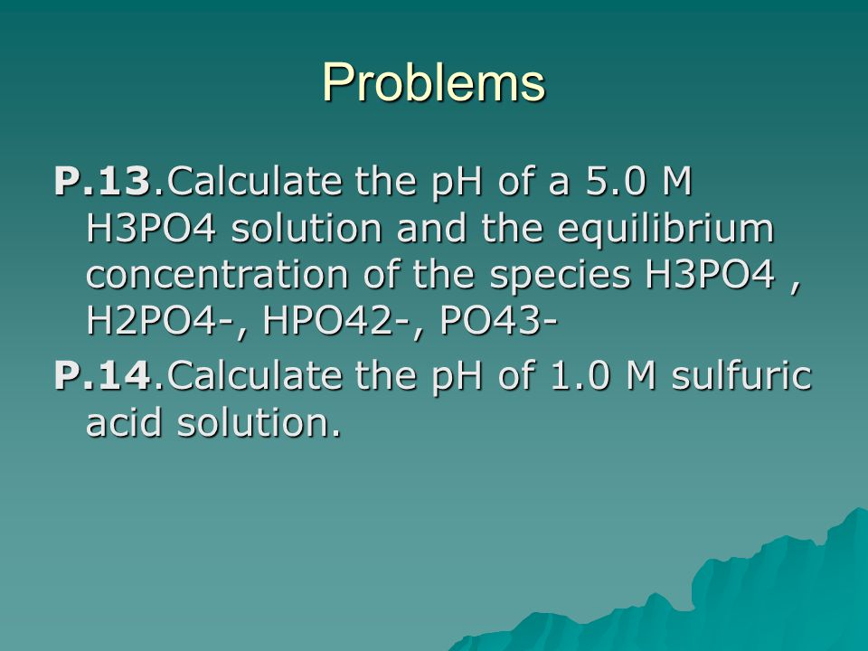 Problems P.13.Calculate the pH of a 5.0 M H3PO4 solution and the equilibrium concentration of the species H3PO4 , H2PO4-, HPO42-, PO43-