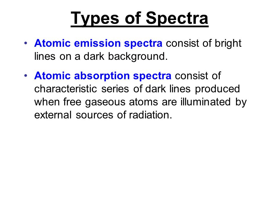 Types of Spectra Atomic emission spectra consist of bright lines on a dark background.