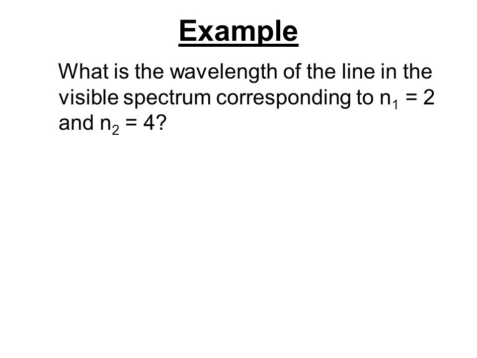 Example What is the wavelength of the line in the visible spectrum corresponding to n1 = 2 and n2 = 4