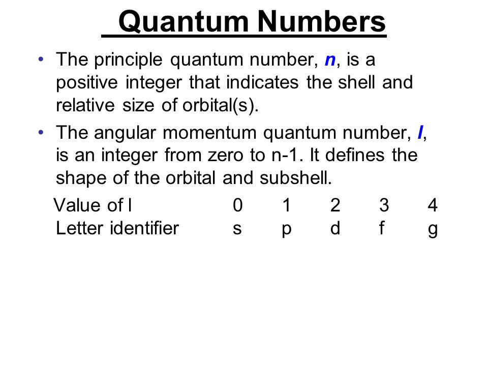 Quantum Numbers The principle quantum number, n, is a positive integer that indicates the shell and relative size of orbital(s).
