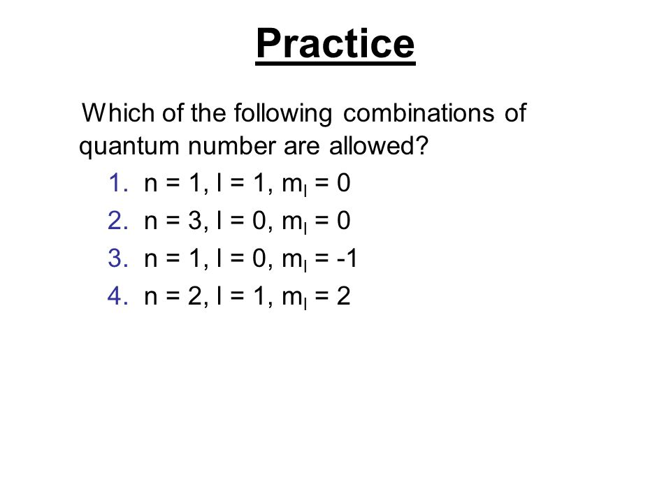 Practice Which of the following combinations of quantum number are allowed n = 1, l = 1, ml = 0. n = 3, l = 0, ml = 0.