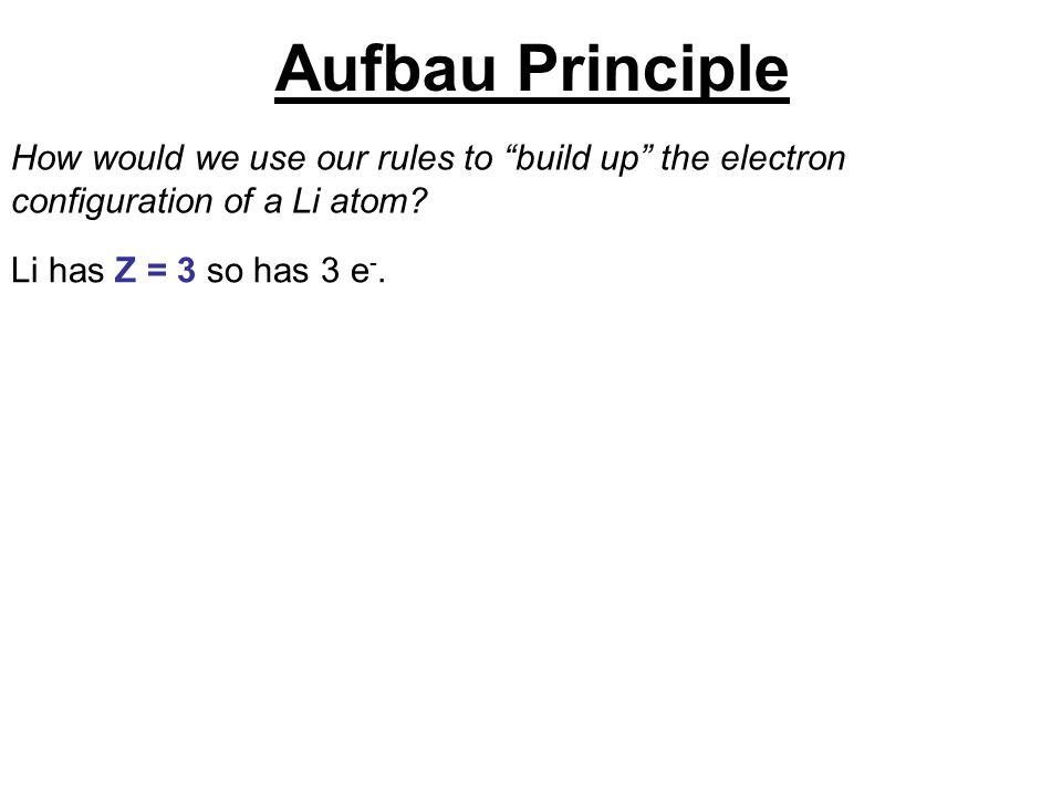 Aufbau Principle How would we use our rules to build up the electron configuration of a Li atom.