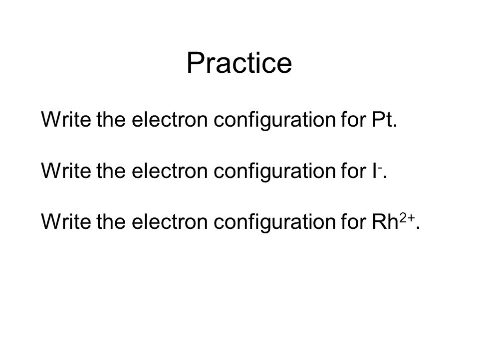 Practice Write the electron configuration for Pt.
