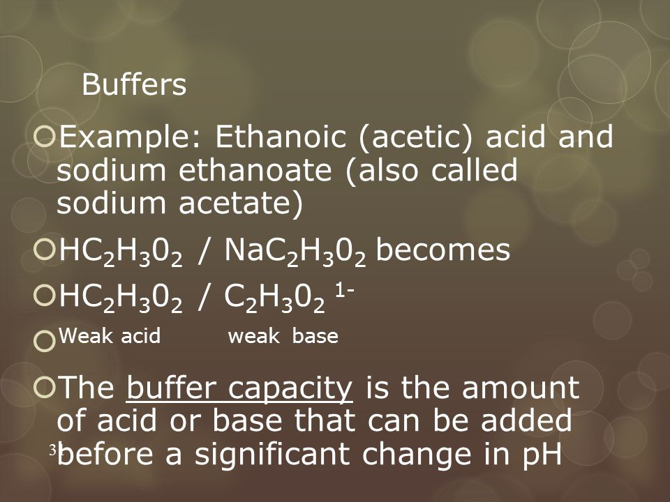 Buffers Example: Ethanoic (acetic) acid and sodium ethanoate (also called sodium acetate) HC2H302 / NaC2H302 becomes.
