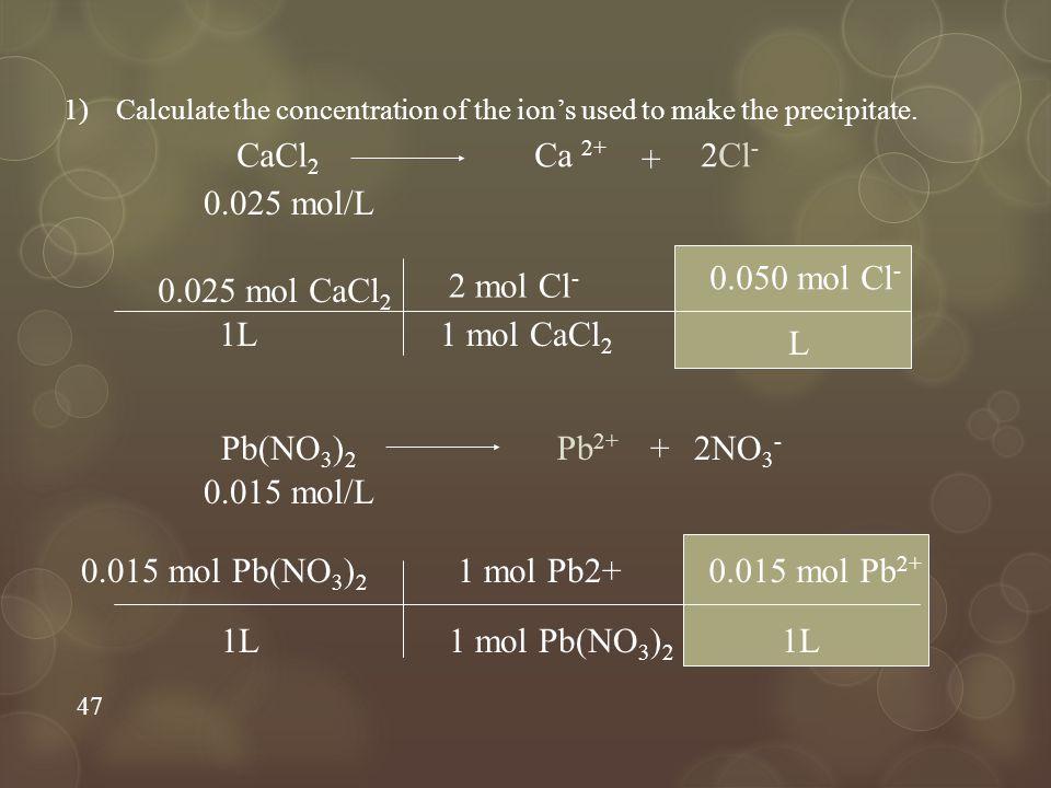 CaCl2 Ca 2+ + 2Cl- 0.025 mol/L 0.050 mol Cl- L 0.025 mol CaCl2