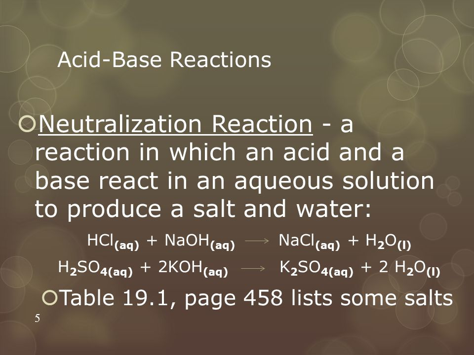 Acid-Base Reactions Neutralization Reaction - a reaction in which an acid and a base react in an aqueous solution to produce a salt and water: