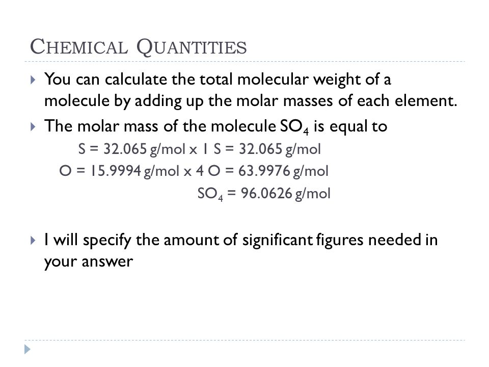 Chemical Quantities You can calculate the total molecular weight of a molecule by adding up the molar masses of each element.