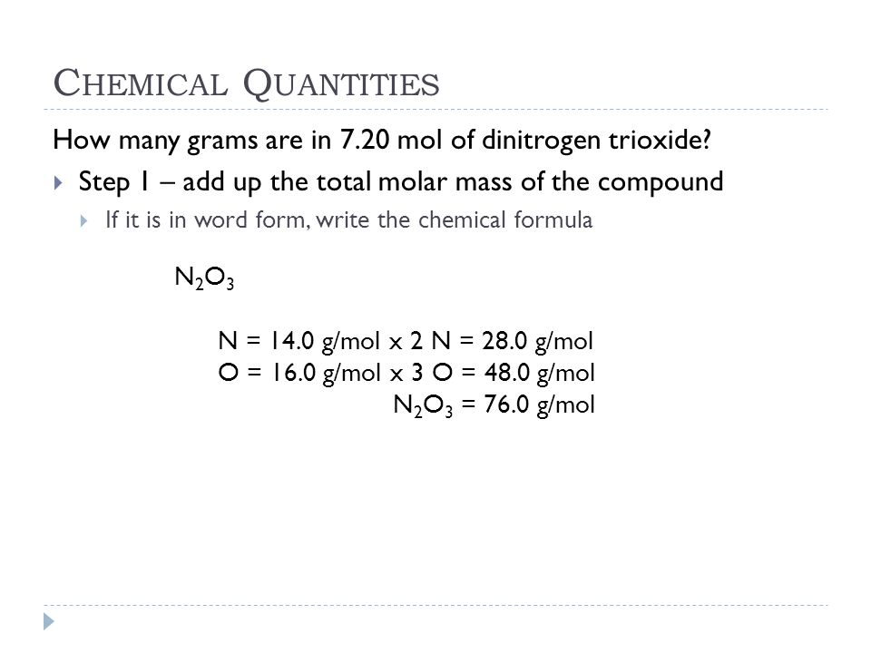 Chemical Quantities How many grams are in 7.20 mol of dinitrogen trioxide Step 1 – add up the total molar mass of the compound.