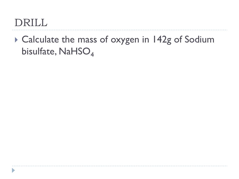DRILL Calculate the mass of oxygen in 142g of Sodium bisulfate, NaHSO4