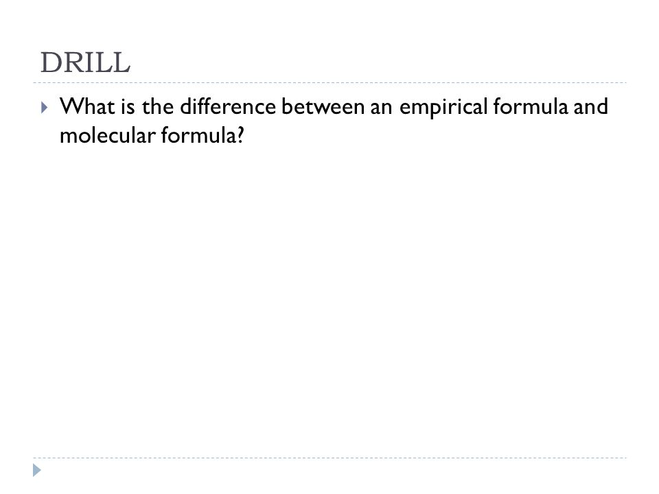 DRILL What is the difference between an empirical formula and molecular formula