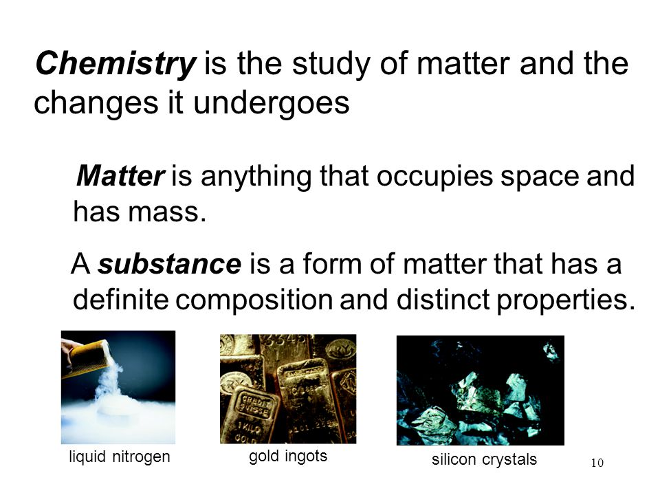 Chemistry is the study of matter and the changes it undergoes