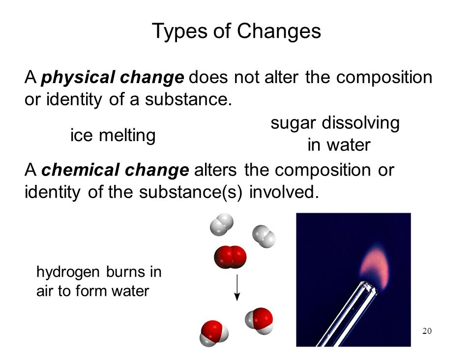 Types of Changes A physical change does not alter the composition or identity of a substance. ice melting.