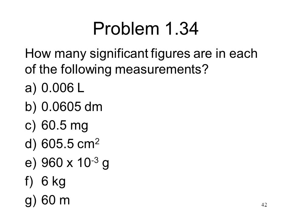 Problem 1.34 How many significant figures are in each of the following measurements 0.006 L. 0.0605 dm.