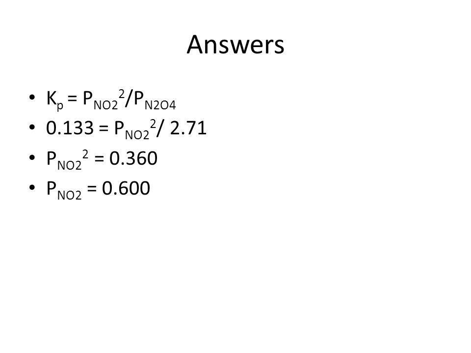 Answers Kp = PNO22/PN2O4 0.133 = PNO22/ 2.71 PNO22 = 0.360