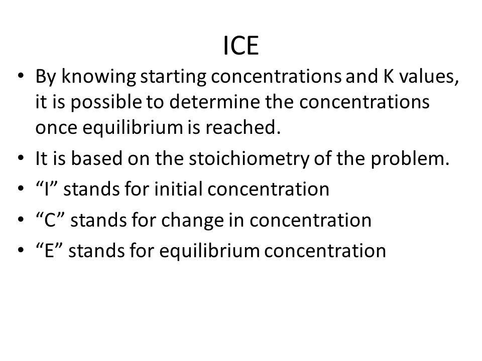 ICE By knowing starting concentrations and K values, it is possible to determine the concentrations once equilibrium is reached.