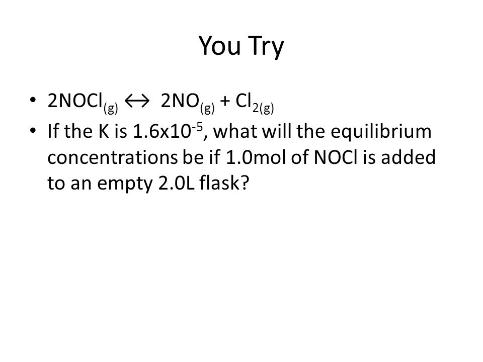 You Try 2NOCl(g) ↔ 2NO(g) + Cl2(g)