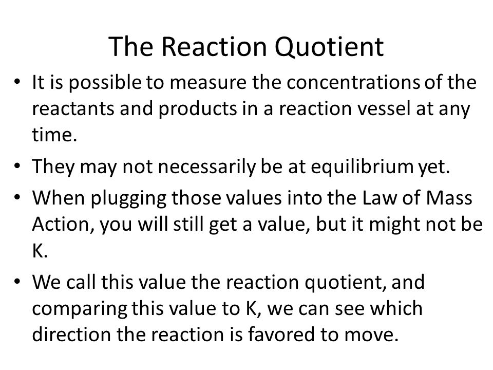 The Reaction Quotient It is possible to measure the concentrations of the reactants and products in a reaction vessel at any time.