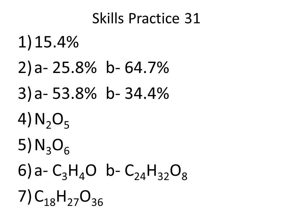 Skills Practice 31 15.4% a- 25.8% b- 64.7% a- 53.8% b- 34.4% N2O5. N3O6. a- C3H4O b- C24H32O8.