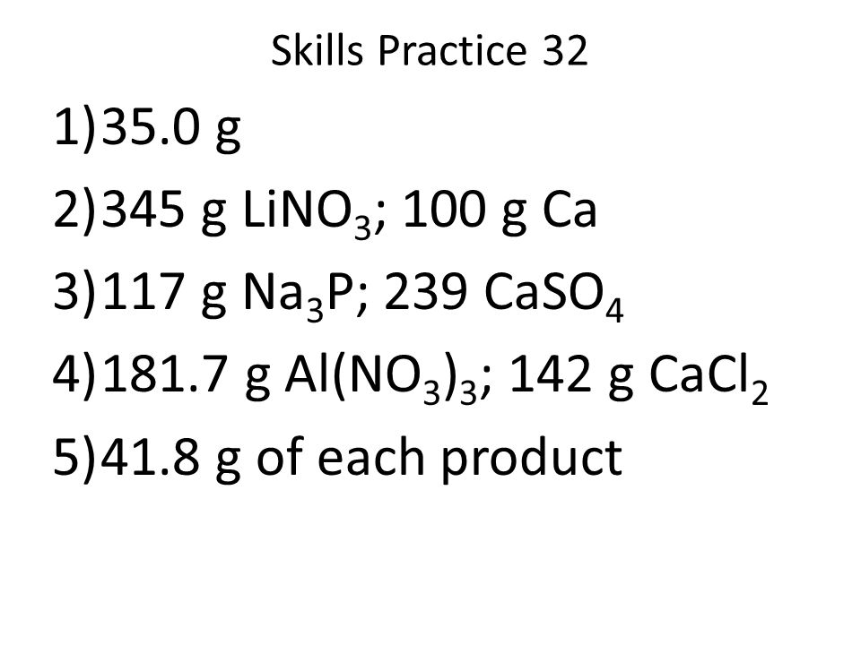 Skills Practice 32 35.0 g. 345 g LiNO3; 100 g Ca. 117 g Na3P; 239 CaSO4. 181.7 g Al(NO3)3; 142 g CaCl2.