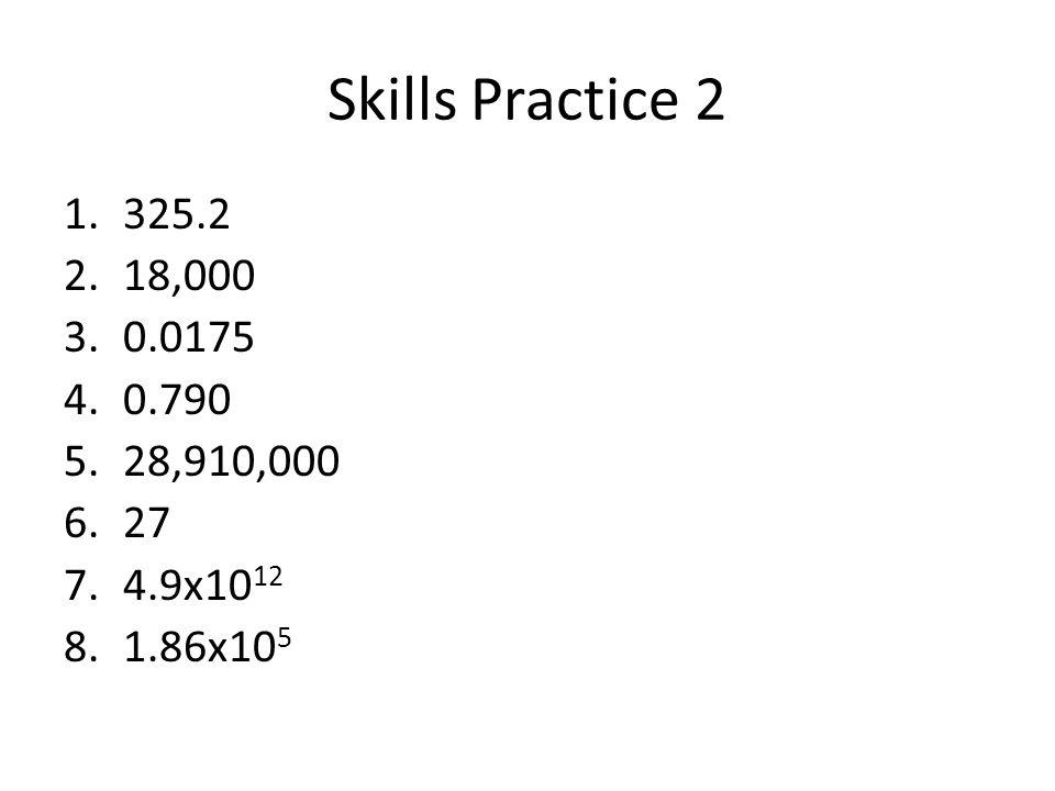 Skills Practice 2 325.2 18,000 0.0175 0.790 28,910,000 27 4.9x1012 1.86x105