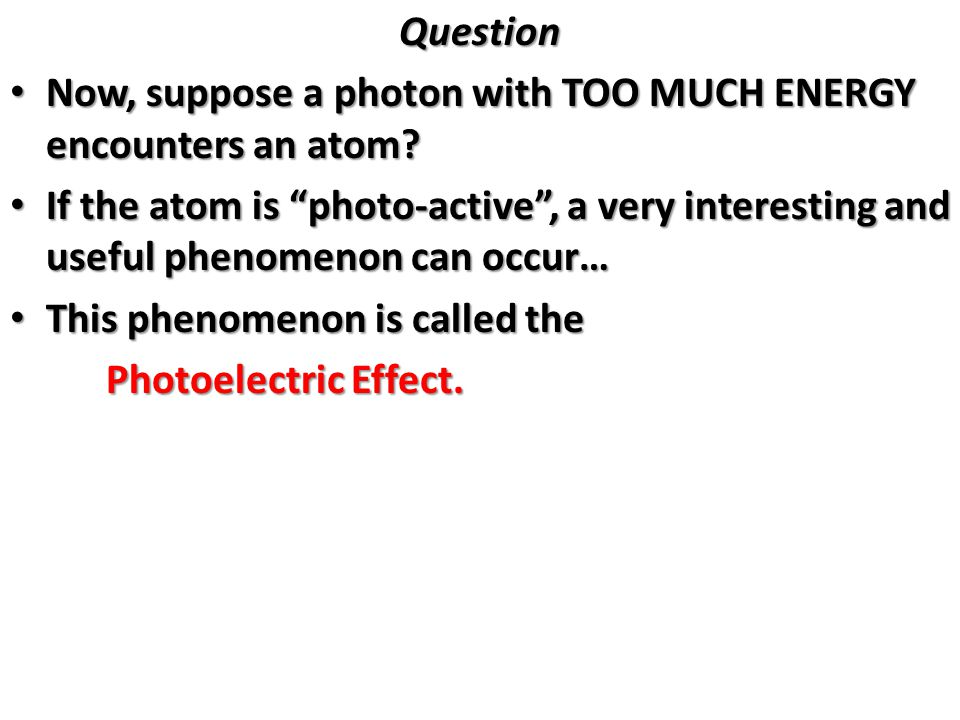 Question Now, suppose a photon with TOO MUCH ENERGY encounters an atom