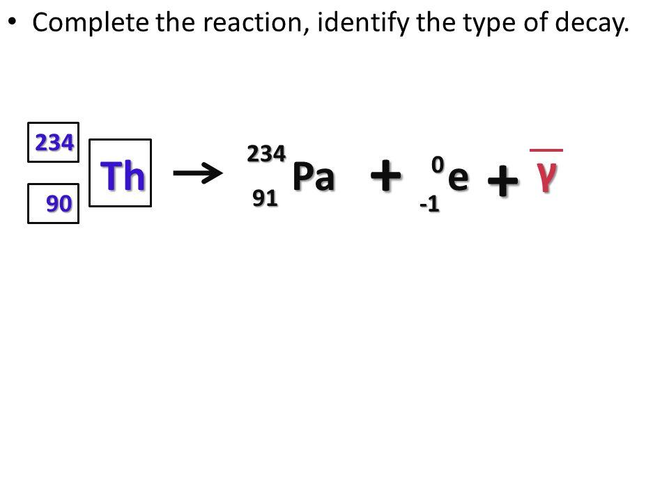 + + γ Th Pa e Complete the reaction, identify the type of decay. 234