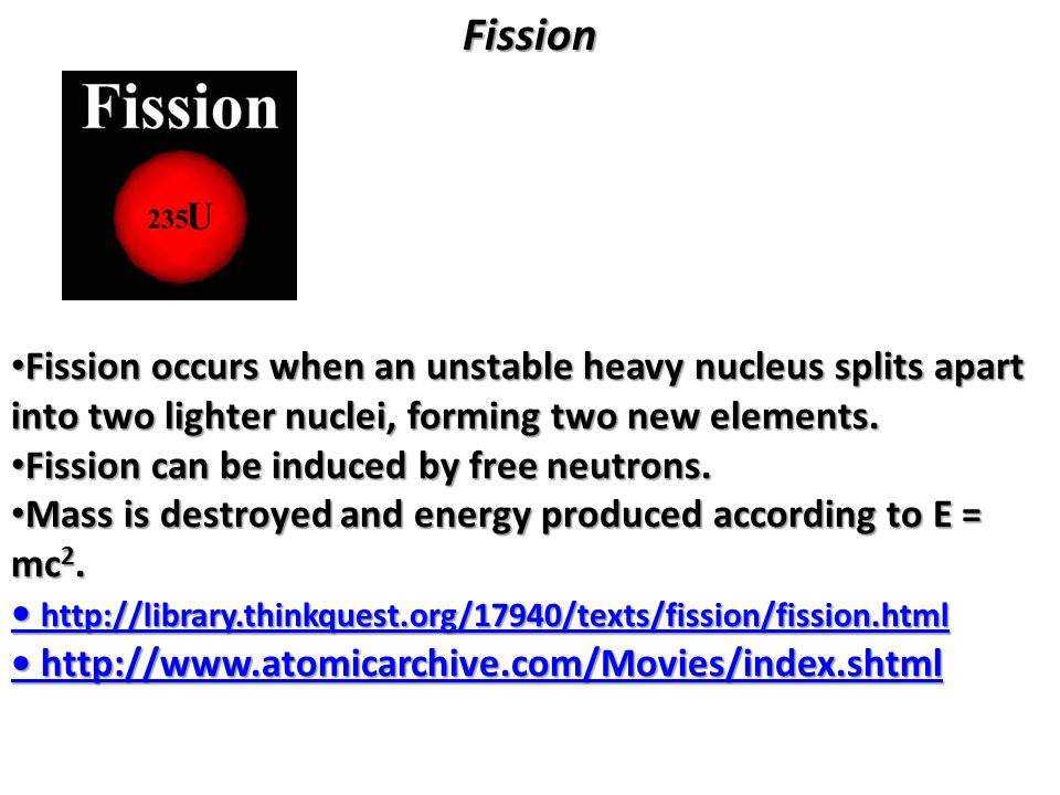 Fission Fission occurs when an unstable heavy nucleus splits apart into two lighter nuclei, forming two new elements.