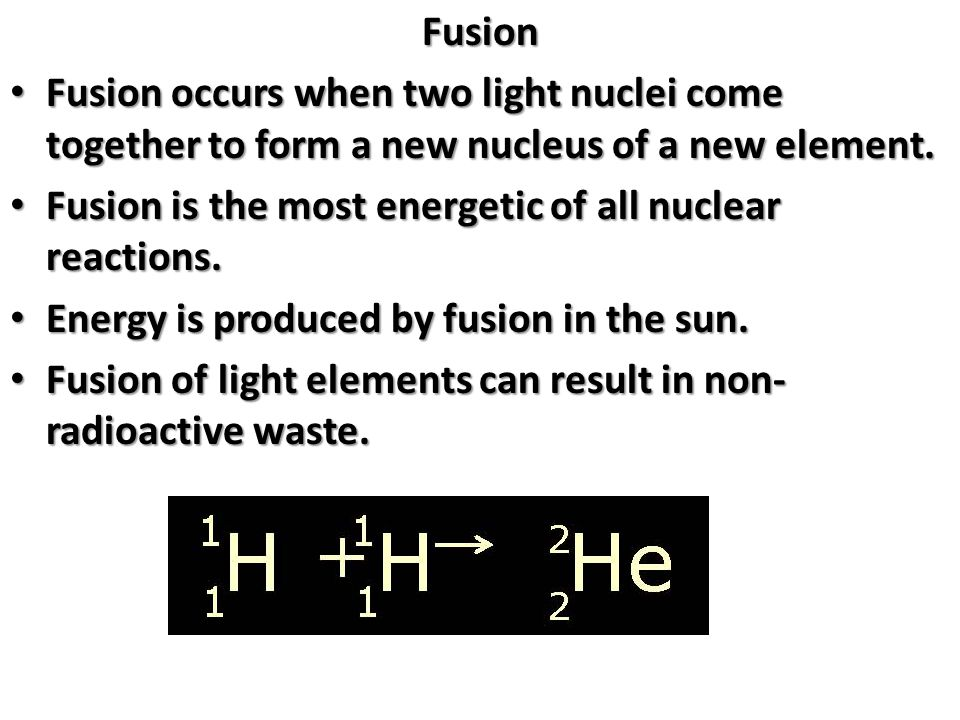 Fusion Fusion occurs when two light nuclei come together to form a new nucleus of a new element.