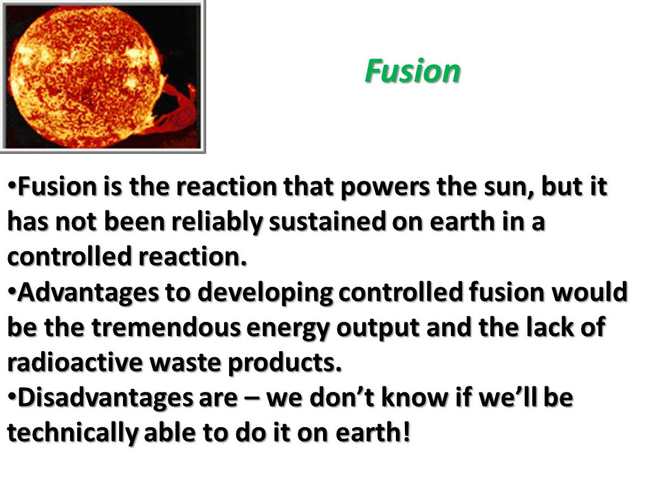 Fusion Fusion is the reaction that powers the sun, but it has not been reliably sustained on earth in a controlled reaction.