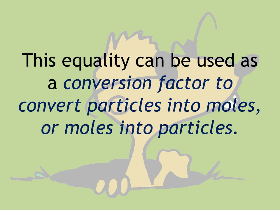 This equality can be used as a conversion factor to convert particles into moles, or moles into particles.