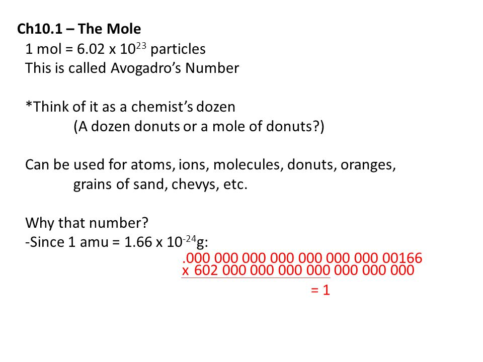 Ch10.1 – The Mole 1 mol = 6.02 x 1023 particles. This is called Avogadro's Number. *Think of it as a chemist's dozen.