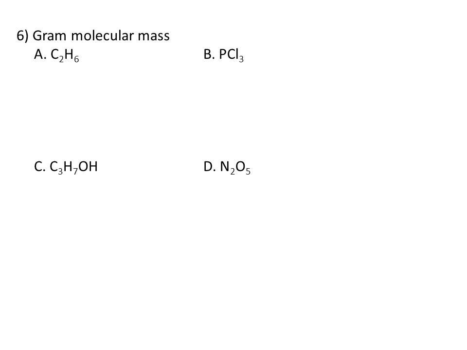6) Gram molecular mass A. C2H6 B. PCl3 C. C3H7OH D. N2O5