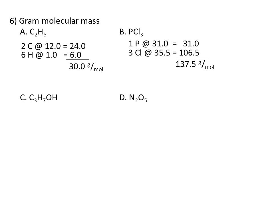 6) Gram molecular mass A. C2H6 B. PCl3. C. C3H7OH D. N2O5. 1 P @ 31.0 = 31.0. 2 C @ 12.0 = 24.0.