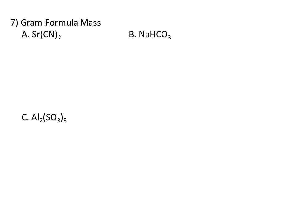 7) Gram Formula Mass A. Sr(CN)2 B. NaHCO3 C. Al2(SO3)3
