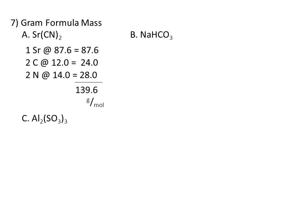 7) Gram Formula Mass A. Sr(CN)2 B. NaHCO3. C. Al2(SO3)3. 1 Sr @ 87.6 = 87.6. 2 C @ 12.0 = 24.0.