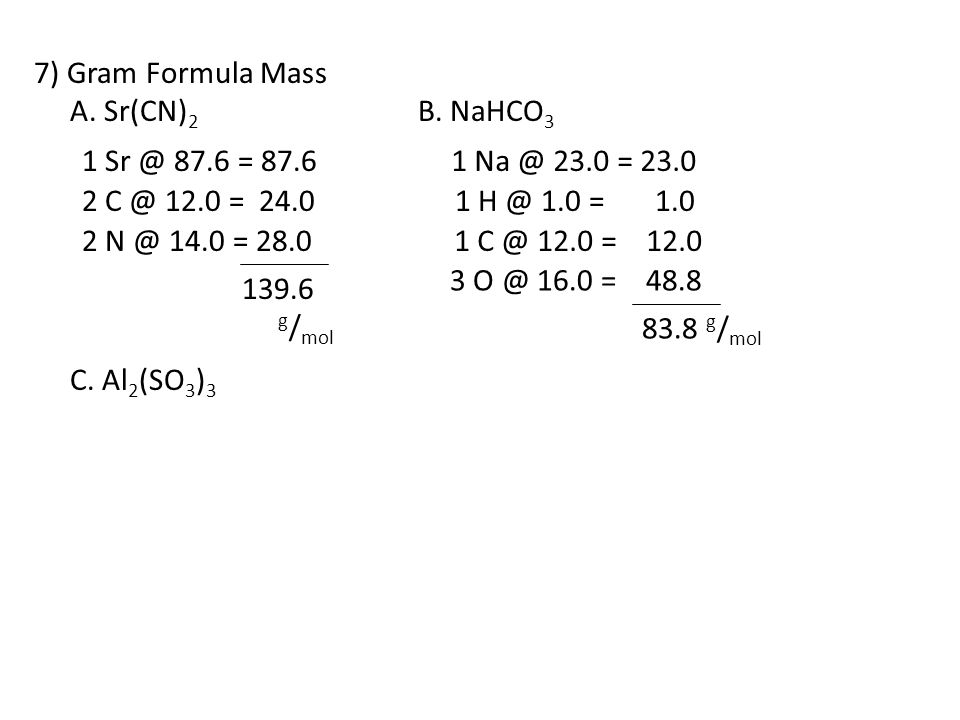 7) Gram Formula Mass A. Sr(CN)2 B. NaHCO3. C. Al2(SO3)3. 1 Sr @ 87.6 = 87.6. 1 Na @ 23.0 = 23.0.