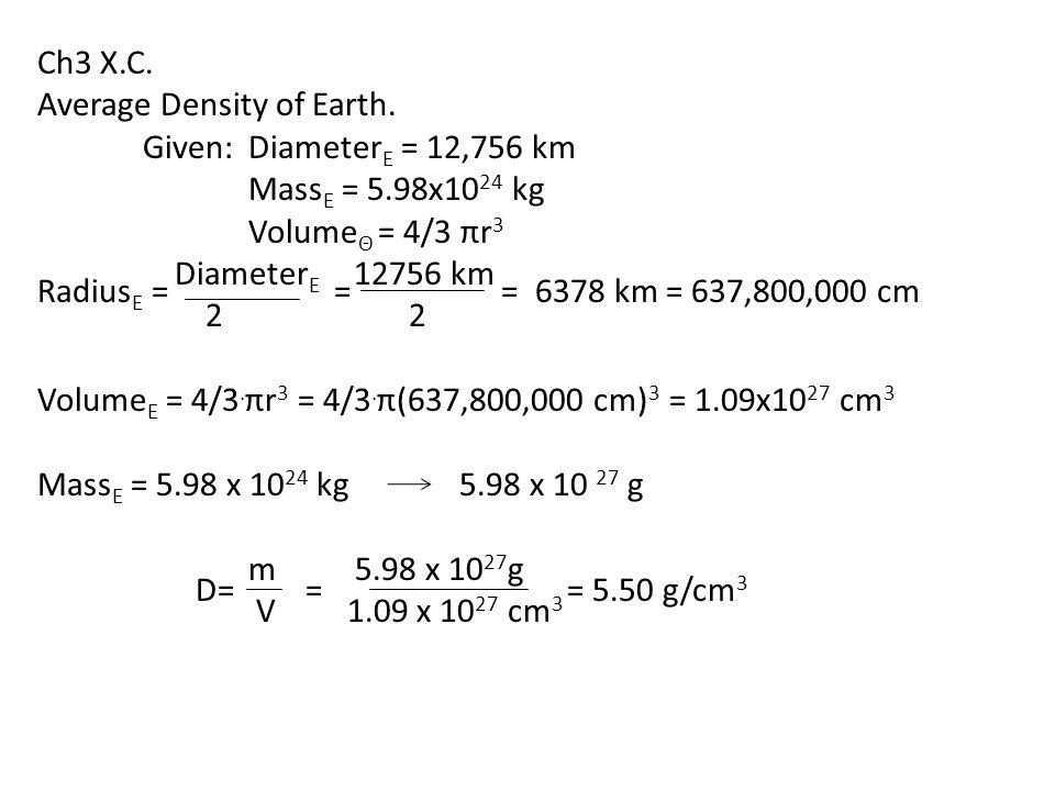 Ch3 X.C. Average Density of Earth. Given: DiameterE = 12,756 km. MassE = 5.98x1024 kg. VolumeΘ = 4/3 πr3.