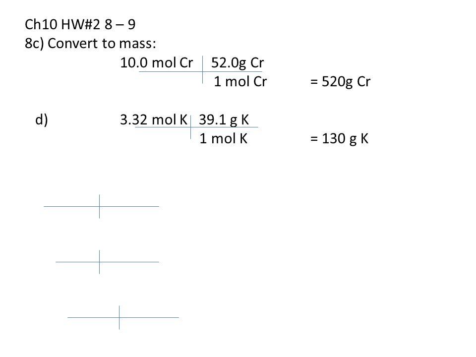 Ch10 HW#2 8 – 9 8c) Convert to mass: 10.0 mol Cr 52.0g Cr. 1 mol Cr = 520g Cr. d) 3.32 mol K 39.1 g K.