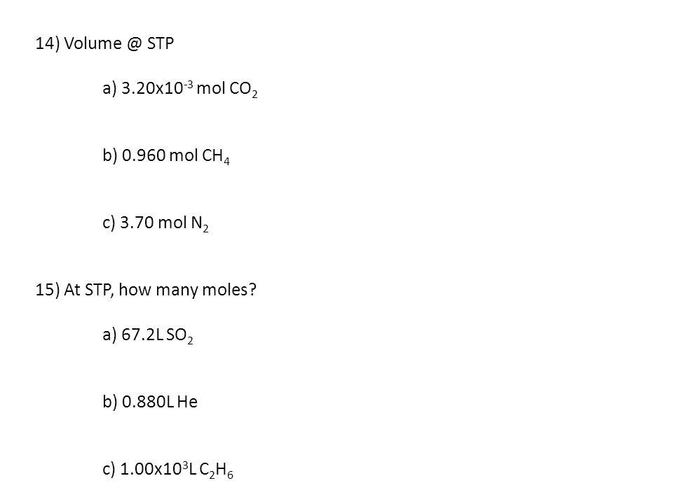 14) Volume @ STP a) 3.20x10-3 mol CO2. b) 0.960 mol CH4. c) 3.70 mol N2. 15) At STP, how many moles