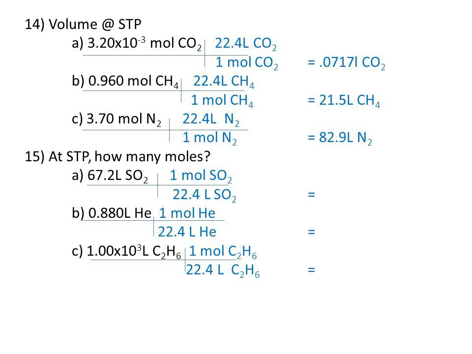 14) Volume @ STP a) 3.20x10-3 mol CO2 22.4L CO2. 1 mol CO2 = .0717l CO2. b) 0.960 mol CH4 22.4L CH4.