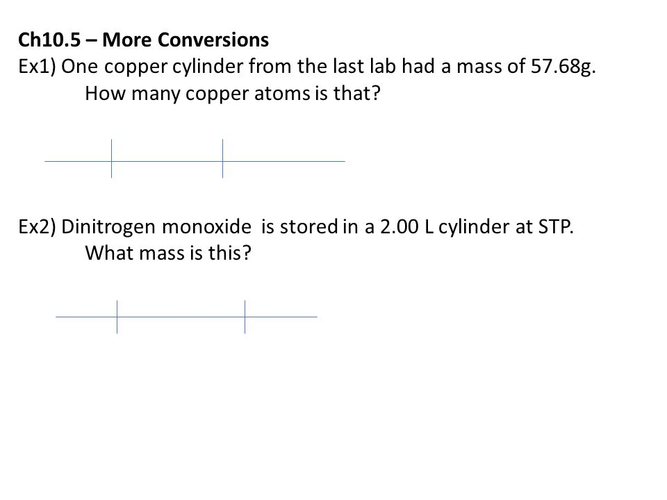 Ch10.5 – More Conversions Ex1) One copper cylinder from the last lab had a mass of 57.68g. How many copper atoms is that