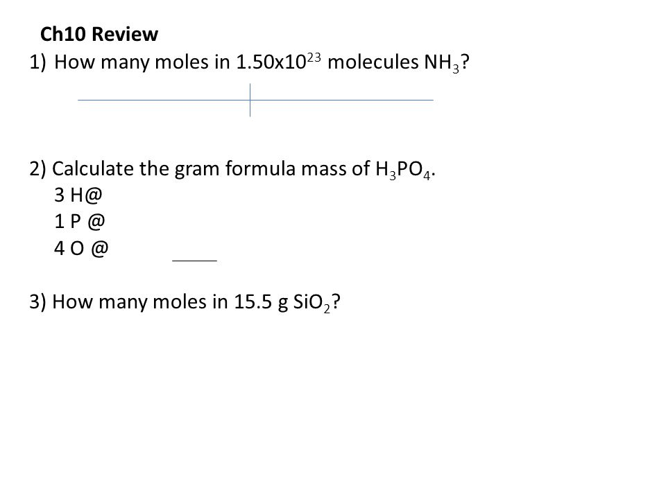 Ch10 Review How many moles in 1.50x1023 molecules NH3 2) Calculate the gram formula mass of H3PO4.