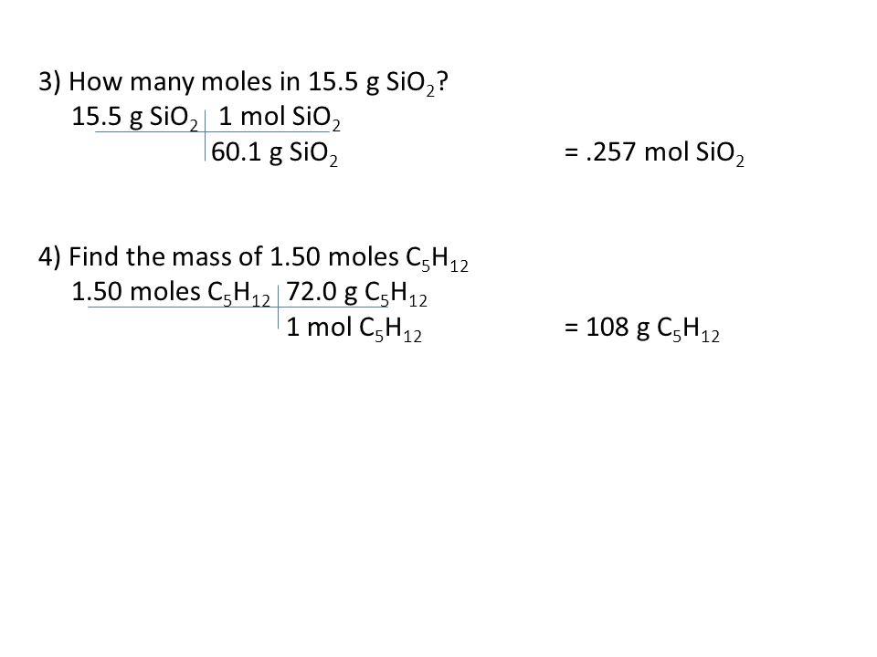 3) How many moles in 15.5 g SiO2 15.5 g SiO2 1 mol SiO2. 60.1 g SiO2 = .257 mol SiO2. 4) Find the mass of 1.50 moles C5H12.