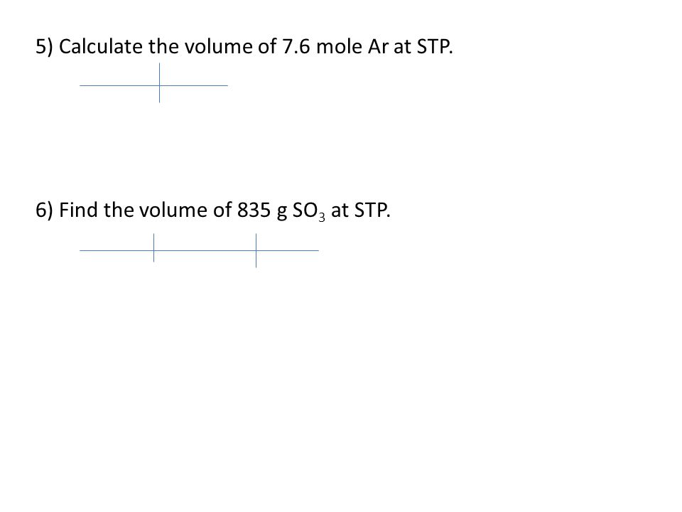 5) Calculate the volume of 7.6 mole Ar at STP.