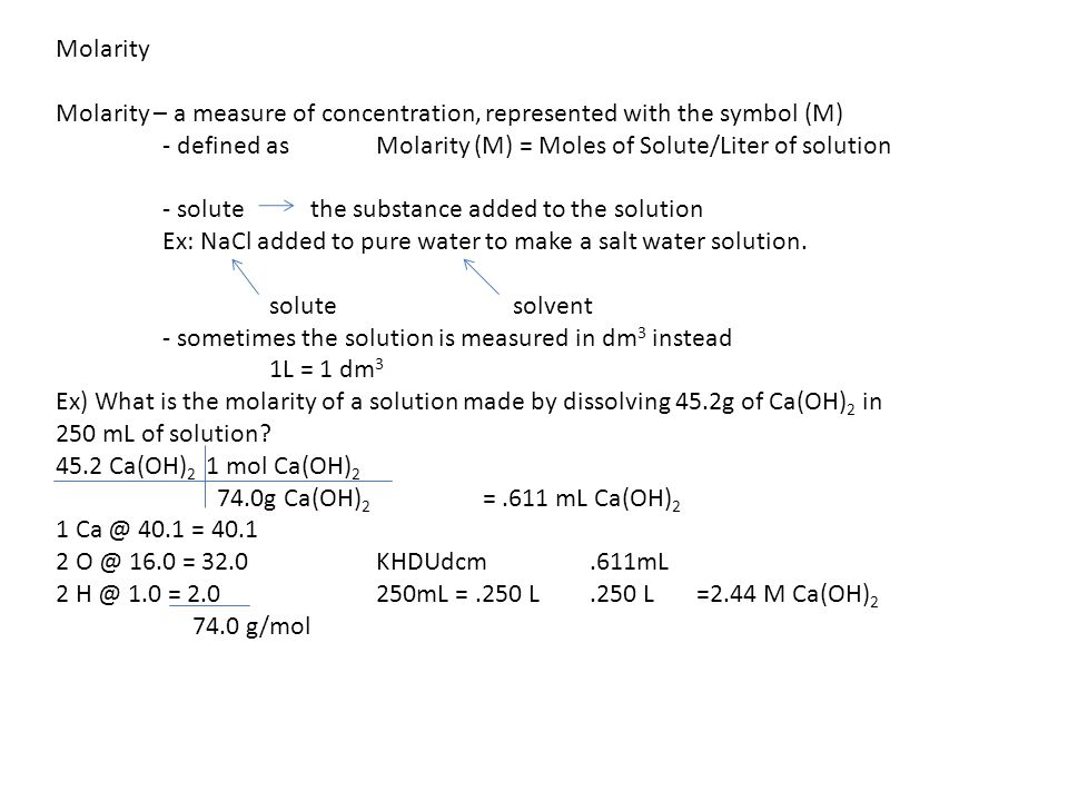 Molarity Molarity – a measure of concentration, represented with the symbol (M) - defined as Molarity (M) = Moles of Solute/Liter of solution.