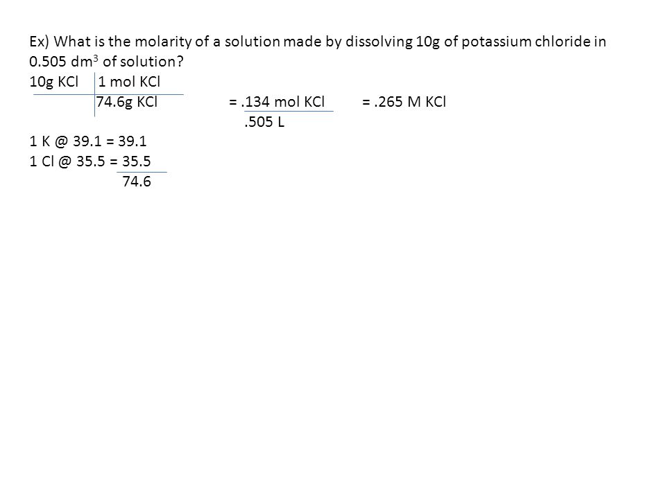 Ex) What is the molarity of a solution made by dissolving 10g of potassium chloride in